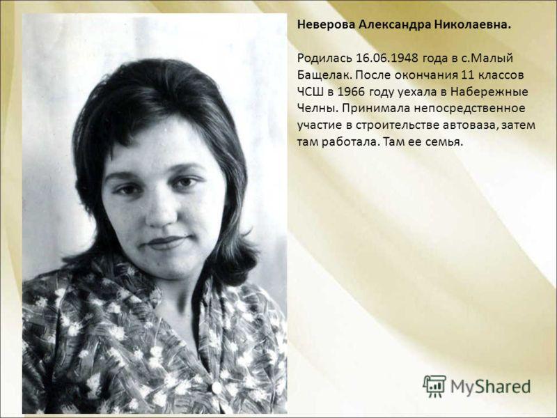Неверова Александра Николаевна. Родилась 16.06.1948 года в с.Малый Бащелак. После окончания 11 классов ЧСШ в 1966 году уехала в Набережные Челны. Принимала непосредственное участие в строительстве автоваза, затем там работала. Там ее семья.