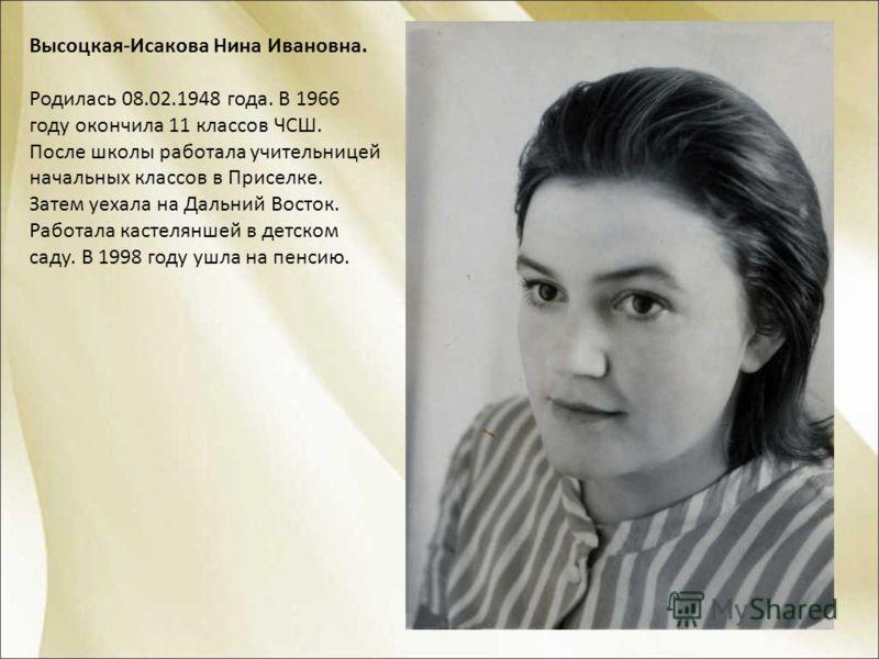 Высоцкая-Исакова Нина Ивановна. Родилась 08.02.1948 года. В 1966 году окончила 11 классов ЧСШ. После школы работала учительницей начальных классов в Приселке. Затем уехала на Дальний Восток. Работала кастеляншей в детском саду. В 1998 году ушла на пе