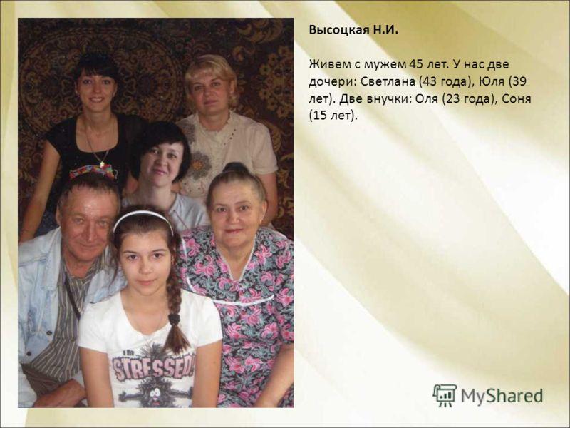 Высоцкая Н.И. Живем с мужем 45 лет. У нас две дочери: Светлана (43 года), Юля (39 лет). Две внучки: Оля (23 года), Соня (15 лет).