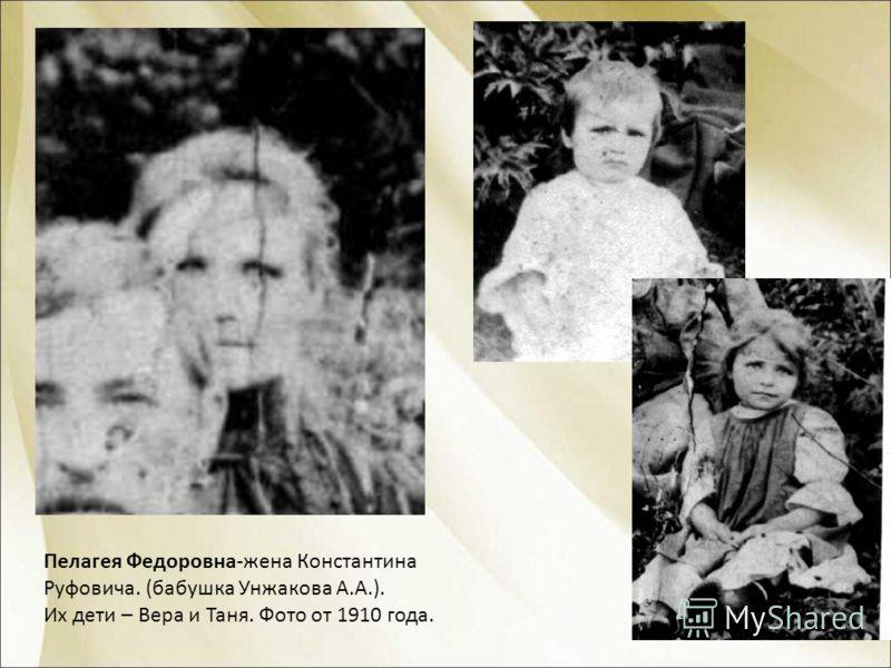 Пелагея Федоровна-жена Константина Руфовича. (бабушка Унжакова А.А.). Их дети – Вера и Таня. Фото от 1910 года.