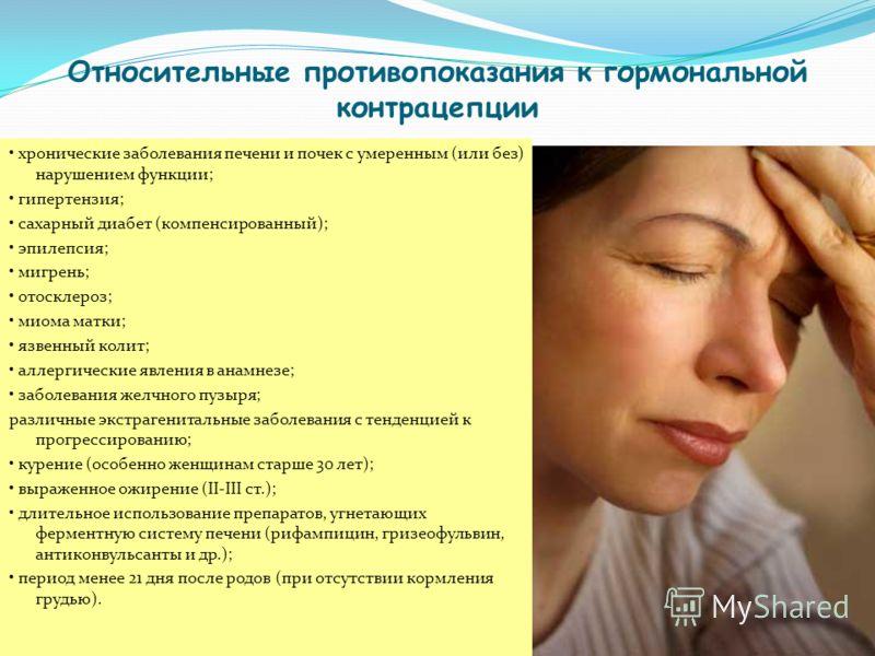 Относительные противопоказания к гормональной контрацепции хронические заболевания печени и почек с умеренным (или без) нарушением функции; гипертензия; сахарный диабет (компенсированный); эпилепсия; мигрень; отосклероз; миома матки; язвенный колит;