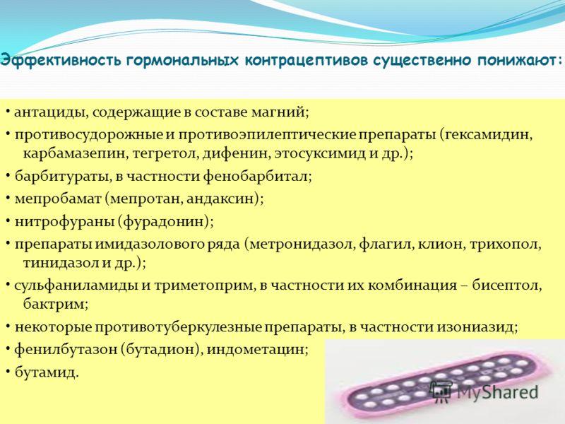 Эффективность гормональных контрацептивов существенно понижают: антациды, содержащие в составе магний; противосудорожные и противоэпилептические препараты (гексамидин, карбамазепин, тегретол, дифенин, этосуксимид и др.); барбитураты, в частности фено