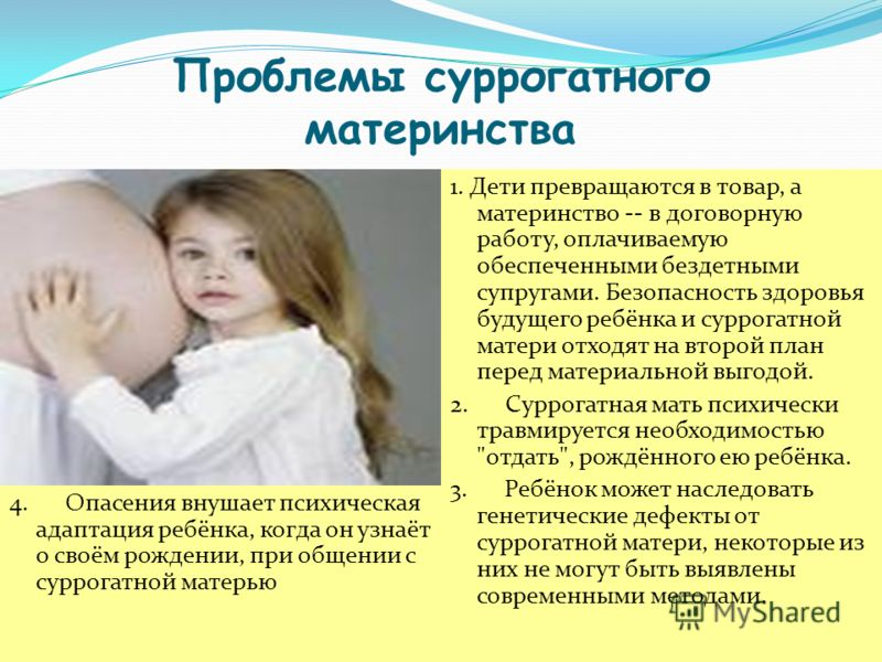 Проблемы суррогатного материнства 1. и т.д. 4. Опасения внушает психическая адаптация ребёнка, когда он узнаёт о своём рождении, при общении с суррогатной матерью 1. Дети превращаются в товар, а материнство -- в договорную работу, оплачиваемую обеспе