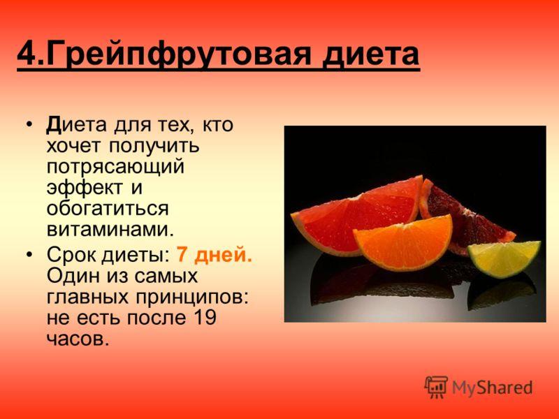 4.Грейпфрутовая диета Диета для тех, кто хочет получить потрясающий эффект и обогатиться витаминами. Срок диеты: 7 дней. Один из самых главных принципов: не есть после 19 часов.