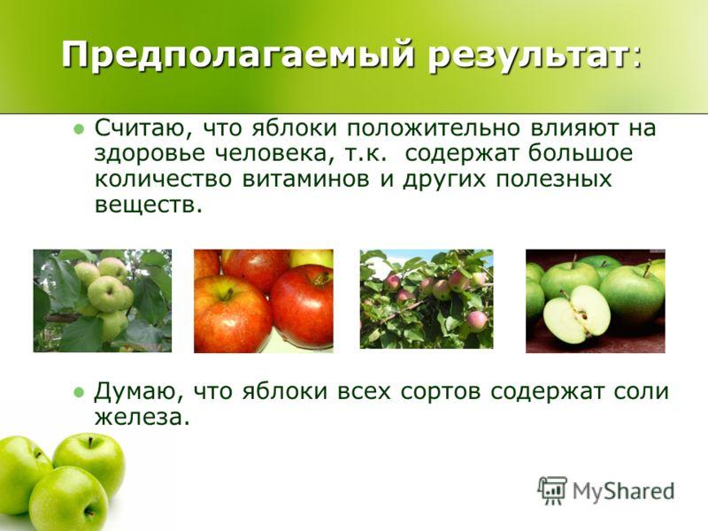 Предполагаемый результат: Считаю, что яблоки положительно влияют на здоровье человека, т.к. содержат большое количество витаминов и других полезных веществ. Думаю, что яблоки всех сортов содержат соли железа.