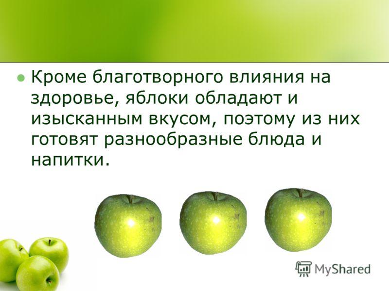 Кроме благотворного влияния на здоровье, яблоки обладают и изысканным вкусом, поэтому из них готовят разнообразные блюда и напитки.