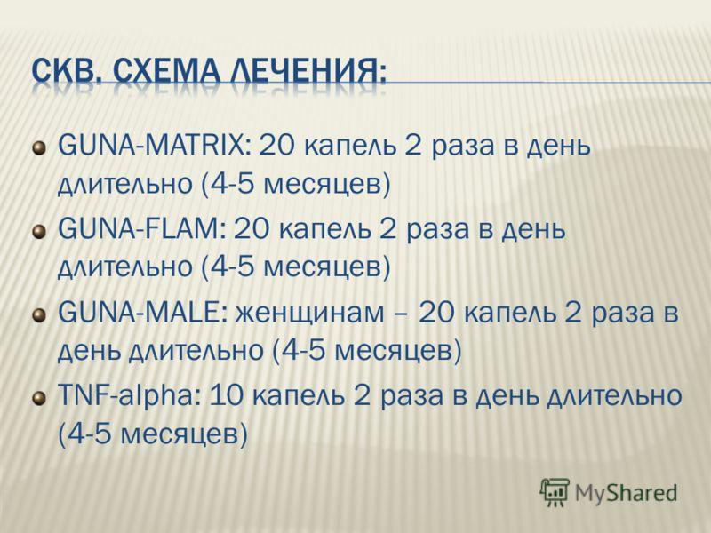 GUNA-MATRIX: 20 капель 2 раза в день длительно (4-5 месяцев) GUNA-FLAM: 20 капель 2 раза в день длительно (4-5 месяцев) GUNA-MALE: женщинам – 20 капель 2 раза в день длительно (4-5 месяцев) TNF-alpha: 10 капель 2 раза в день длительно (4-5 месяцев)