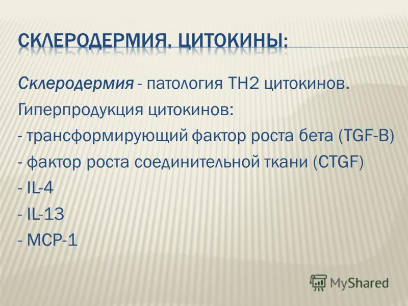 Склеродермия - патология ТН2 цитокинов. Гиперпродукция цитокинов: - трансформирующий фактор роста бета (TGF-B) - фактор роста соединительной ткани (CTGF) - IL-4 - IL-13 - MCP-1