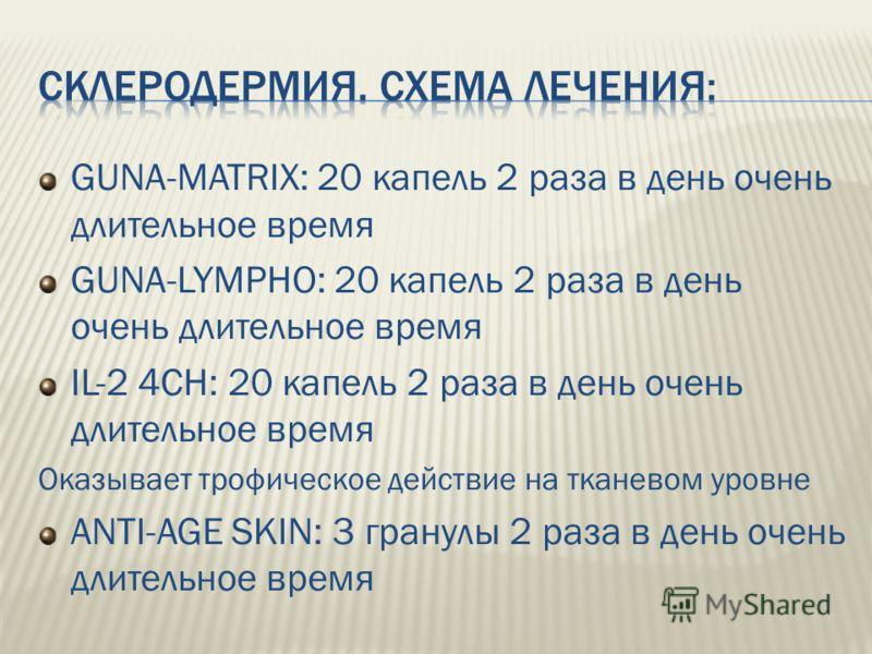 GUNA-MATRIX: 20 капель 2 раза в день очень длительное время GUNA-LYMPHO: 20 капель 2 раза в день очень длительное время IL-2 4CH: 20 капель 2 раза в день очень длительное время Оказывает трофическое действие на тканевом уровне ANTI-AGE SKIN: 3 гранул