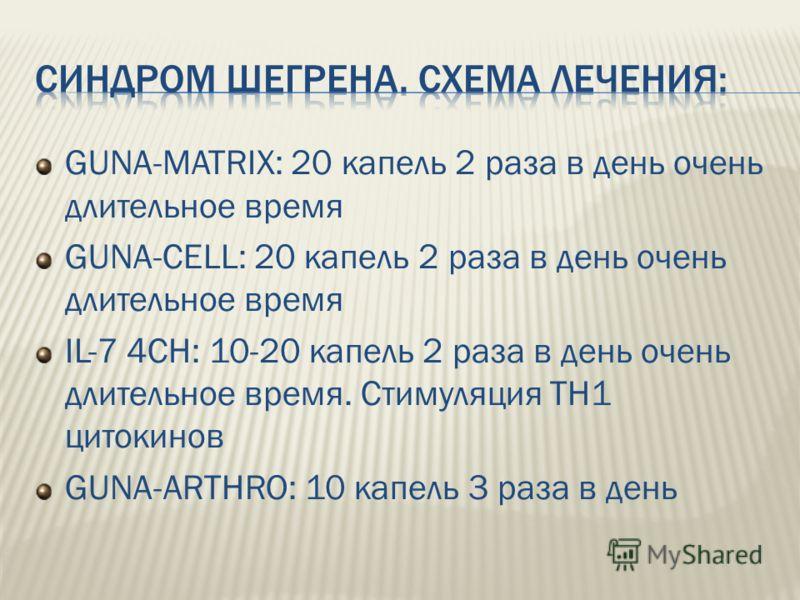 GUNA-MATRIX: 20 капель 2 раза в день очень длительное время GUNA-CELL: 20 капель 2 раза в день очень длительное время IL-7 4CH: 10-20 капель 2 раза в день очень длительное время. Стимуляция ТН1 цитокинов GUNA-ARTHRO: 10 капель 3 раза в день