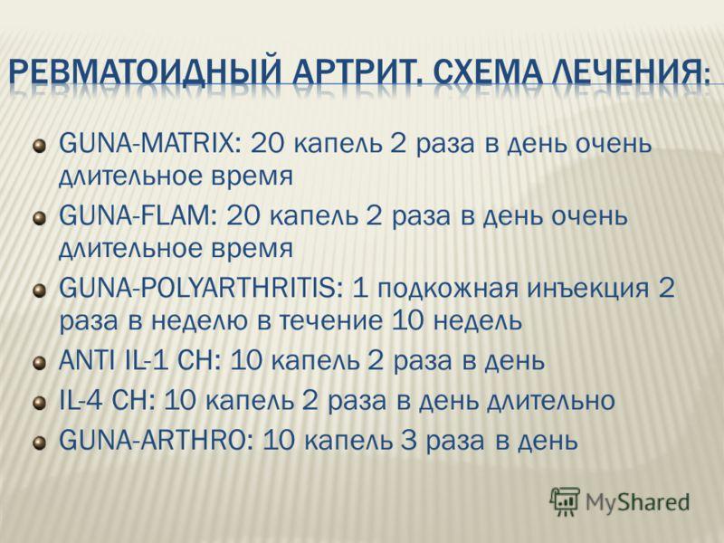 GUNA-MATRIX: 20 капель 2 раза в день очень длительное время GUNA-FLAM: 20 капель 2 раза в день очень длительное время GUNA-POLYARTHRITIS: 1 подкожная инъекция 2 раза в неделю в течение 10 недель ANTI IL-1 CH: 10 капель 2 раза в день IL-4 CH: 10 капел