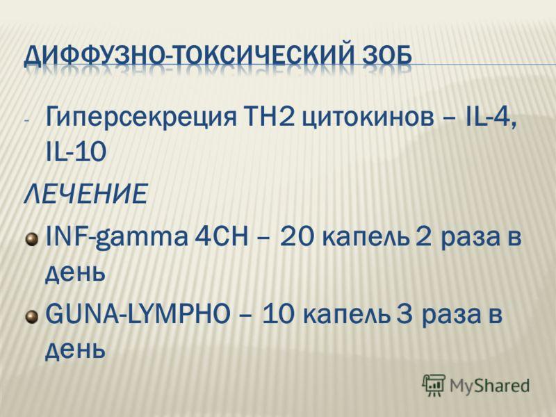 - Гиперсекреция ТН2 цитокинов – IL-4, IL-10 ЛЕЧЕНИЕ INF-gamma 4CH – 20 капель 2 раза в день GUNA-LYMPHO – 10 капель 3 раза в день