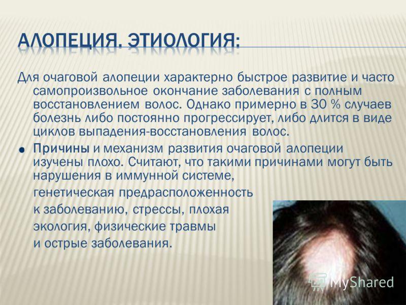 Для очаговой алопеции характерно быстрое развитие и часто самопроизвольное окончание заболевания с полным восстановлением волос. Однако примерно в 30 % случаев болезнь либо постоянно прогрессирует, либо длится в виде циклов выпадения-восстановления в