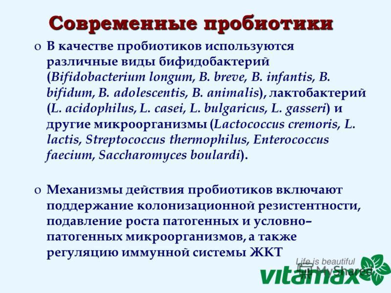 Современные пробиотики o В качестве пробиотиков используются различные виды бифидобактерий ( Bifidobacterium longum, B. breve, B. infantis, B. bifidum, B. adolescentis, B. animalis ), лактобактерий ( L. acidophilus, L. casei, L. bulgaricus, L. gasser