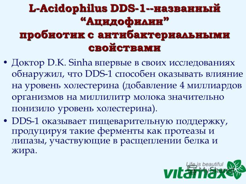 L-Acidophilus DDS-1--названный Ацидофилин пробиотик с антибактериальными свойствами Доктор D.K. Sinha впервые в своих исследованиях обнаружил, что DDS-1 способен оказывать влияние на уровень холестерина (добавление 4 миллиардов организмов на миллилит