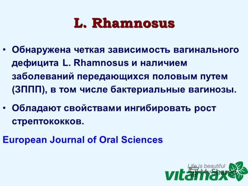 L. Rhamnosus Обнаружена четкая зависимость вагинального дефицита L. Rhamnosus и наличием заболеваний передающихся половым путем (ЗППП), в том числе бактериальные вагинозы. Обладают свойствами ингибировать рост стрептококков. European Journal of Oral
