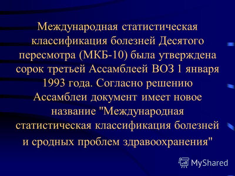 Международная статистическая классификация болезней Десятого пересмотра (МКБ-10) была утверждена сорок третьей Ассамблеей ВОЗ 1 января 1993 года. Согласно решению Ассамблеи документ имеет новое название