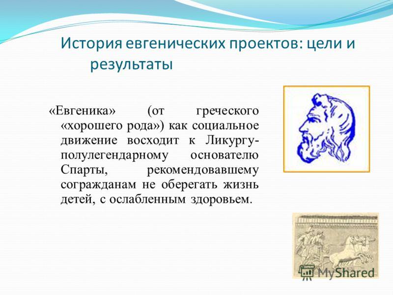 История евгенических проектов: цели и результаты «Евгеника» (от греческого «хорошего рода») как социальное движение восходит к Ликургу- полулегендарно