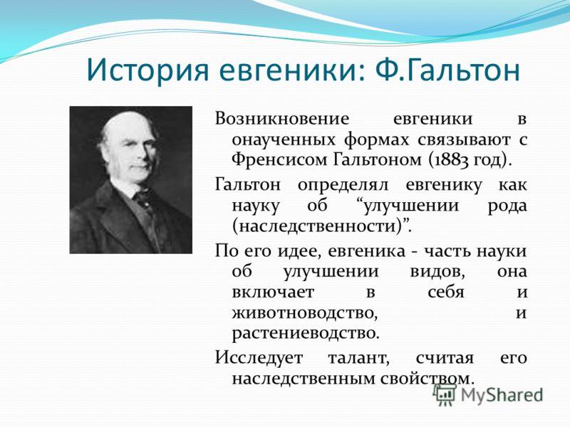 История евгеники: Ф.Гальтон Возникновение евгеники в онаученных формах связывают с Френсисом Гальтоном (1883 год). Гальтон определял евгенику как наук