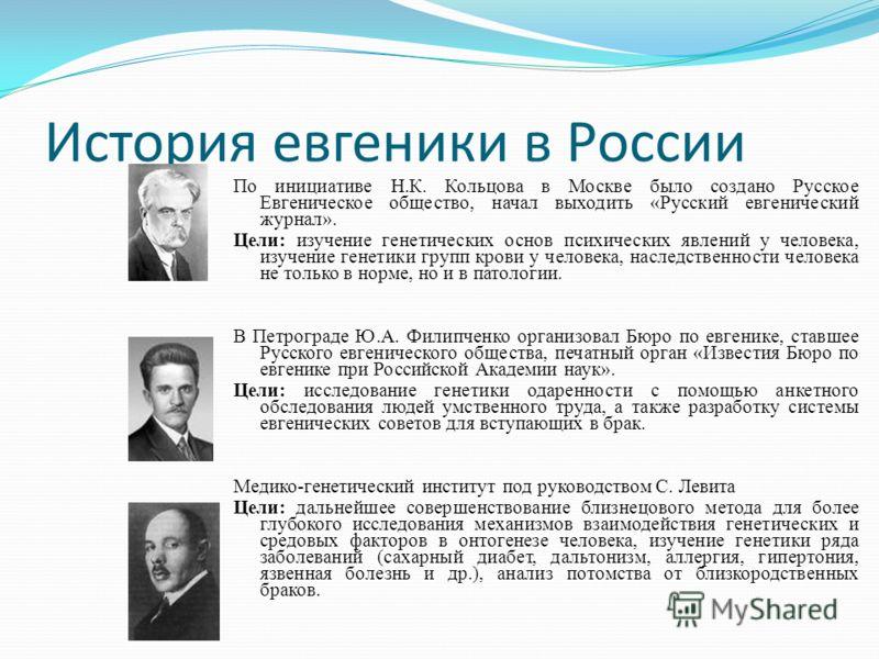 История евгеники в России По инициативе Н.К. Кольцова в Москве было создано Русское Евгеническое общество, начал выходить «Русский евгенический журнал