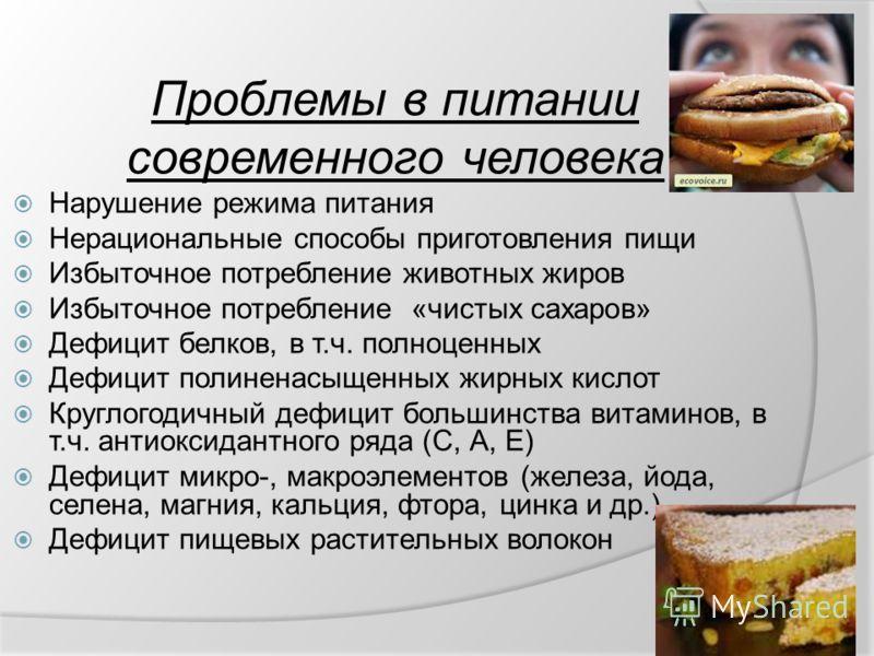 Проблемы в питании современного человека Нарушение режима питания Нерациональные способы приготовления пищи Избыточное потребление животных жиров Избыточное потребление «чистых сахаров» Дефицит белков, в т.ч. полноценных Дефицит полиненасыщенных жирн