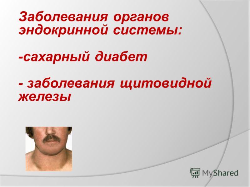 Заболевания органов эндокринной системы: -сахарный диабет - заболевания щитовидной железы
