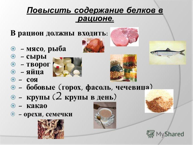 Повысить содержание белков в рационе. В рацион должны входить: - мясо, рыба - сыры - творог - яйца - соя - бобовые (горох, фасоль, чечевица) - крупы ( 2 крупы в день) - какао - орехи, семечки