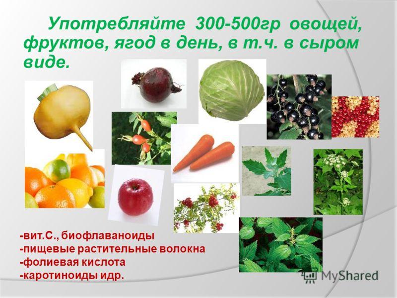 Употребляйте 300-500гр овощей, фруктов, ягод в день, в т.ч. в сыром виде. -вит.С., биофлаваноиды -пищевые растительные волокна -фолиевая кислота -каротиноиды идр.