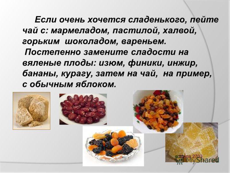 Если очень хочется сладенького, пейте чай с: мармеладом, пастилой, халвой, горьким шоколадом, вареньем. Постепенно замените сладости на вяленые плоды: изюм, финики, инжир, бананы, курагу, затем на чай, на пример, с обычным яблоком.