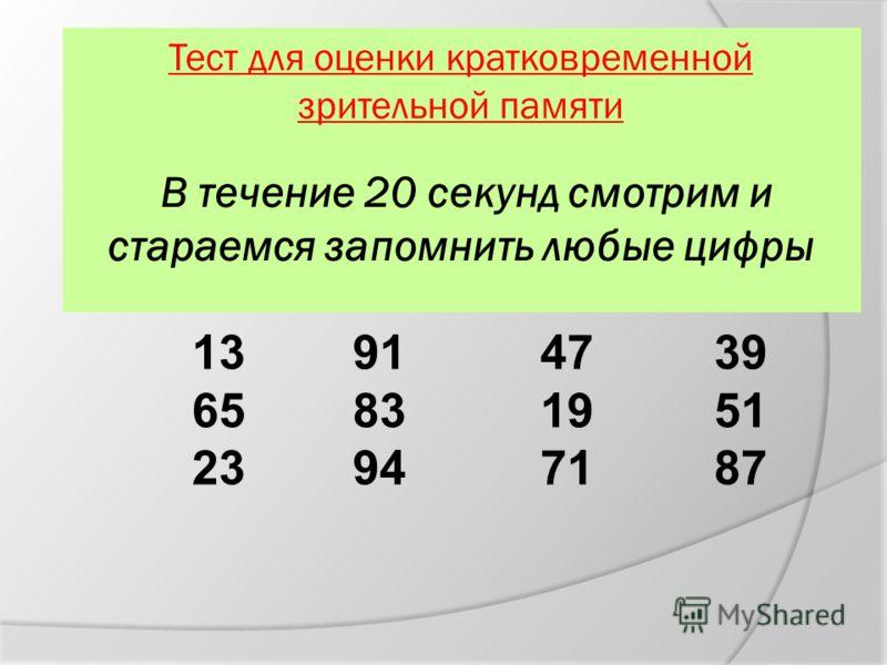 Тест для оценки кратковременной зрительной памяти В течение 20 секунд смотрим и стараемся запомнить любые цифры 13 91 47 39 65 83 19 51 23 94 71 87