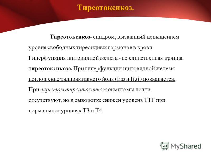 Тиреотоксикоз. Тиреотоксикоз- синдром, вызванный повышением уровня свободных тиреоидных гормонов в крови. Гиперфункция щитовидной железы- не единственная прчина тиреотоксикоза. При гиперфункции щитовидной железы поглощение радиоактивного йода (I 123