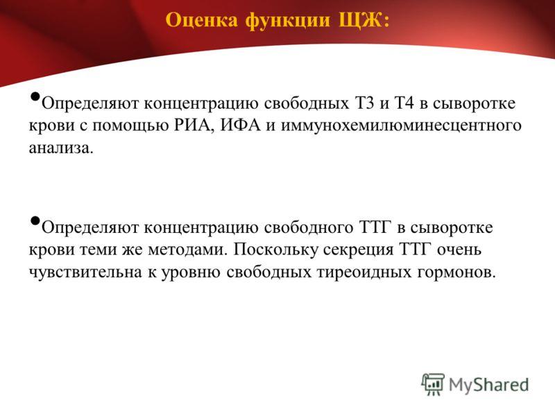 Оценка функции ЩЖ: Определяют концентрацию свободных Т3 и Т4 в сыворотке крови с помощью РИА, ИФА и иммунохемилюминесцентного анализа. Определяют концентрацию свободного ТТГ в сыворотке крови теми же методами. Поскольку секреция ТТГ очень чувствитель