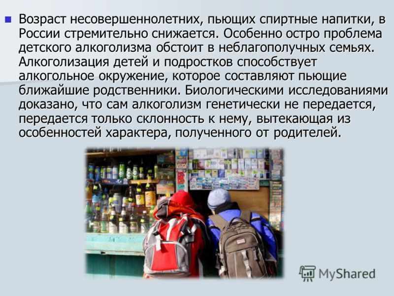Возраст несовершеннолетних, пьющих спиртные напитки, в России стремительно снижается. Особенно остро проблема детского алкоголизма обстоит в неблагополучных семьях. Алкоголизация детей и подростков способствует алкогольное окружение, которое составля