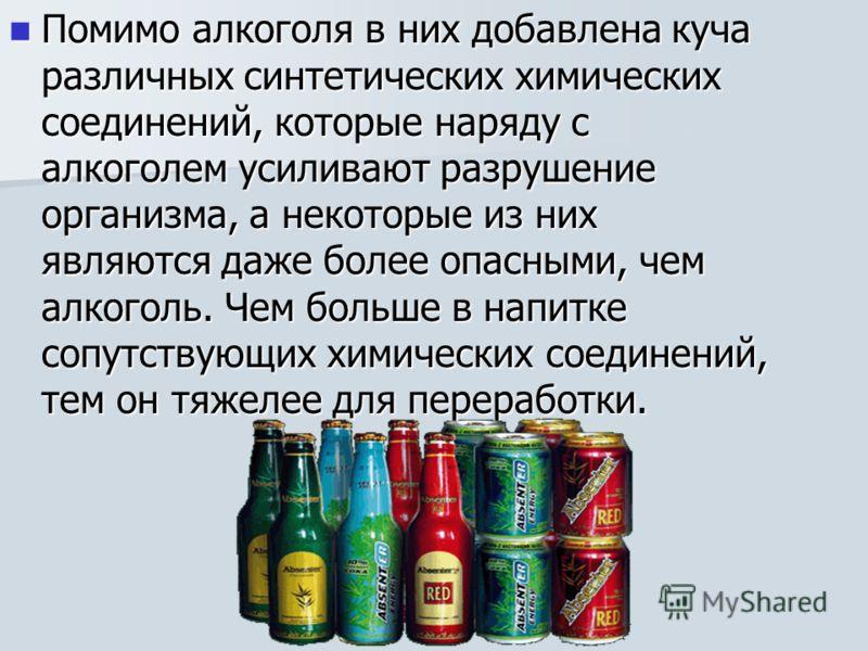 Помимо алкоголя в них добавлена куча различных синтетических химических соединений, которые наряду с алкоголем усиливают разрушение организма, а некоторые из них являются даже более опасными, чем алкоголь. Чем больше в напитке сопутствующих химически