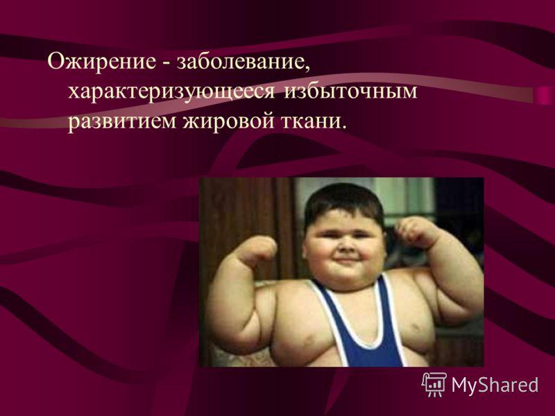 Ожирение - заболевание, характеризующееся избыточным развитием жировой ткани.