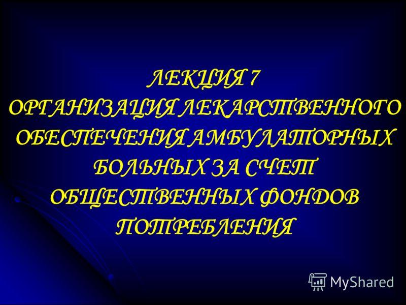 ЛЕКЦИЯ 7 ОРГАНИЗАЦИЯ ЛЕКАРСТВЕННОГО ОБЕСПЕЧЕНИЯ АМБУЛАТОРНЫХ БОЛЬНЫХ ЗА СЧЕТ ОБЩЕСТВЕННЫХ ФОНДОВ ПОТРЕБЛЕНИЯ