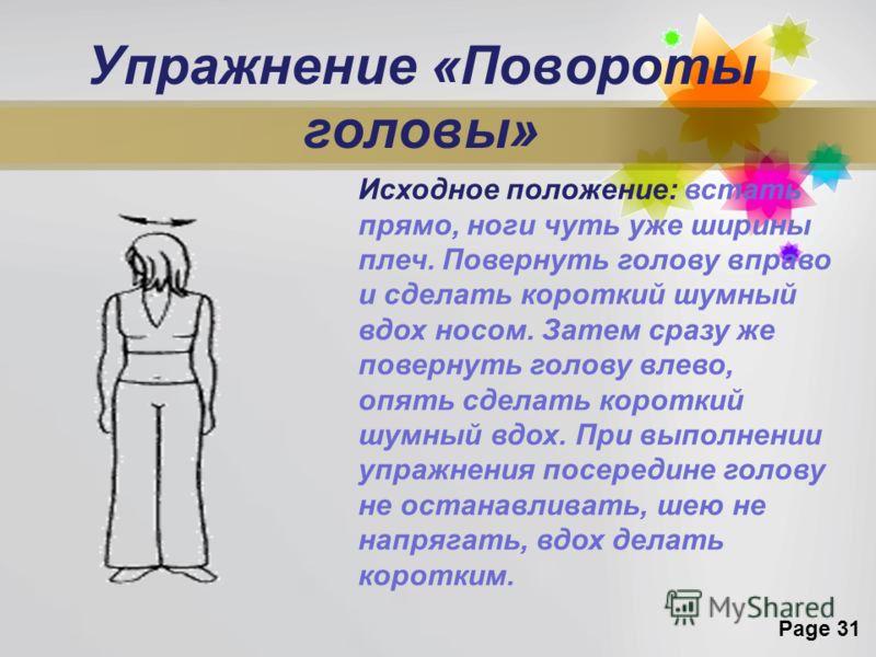Page 31 Упражнение «Повороты головы» Исходное положение: встать прямо, ноги чуть уже ширины плеч. Повернуть голову вправо и сделать короткий шумный вдох носом. Затем сразу же повернуть голову влево, опять сделать короткий шумный вдох. При выполнении