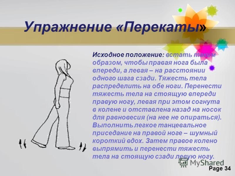 Page 34 Упражнение «Перекаты» Исходное положение: встать таким образом, чтобы правая нога была впереди, а левая – на расстоянии одного шага сзади. Тяжесть тела распределить на обе ноги. Перенести тяжесть тела на стоящую впереди правую ногу, левая при