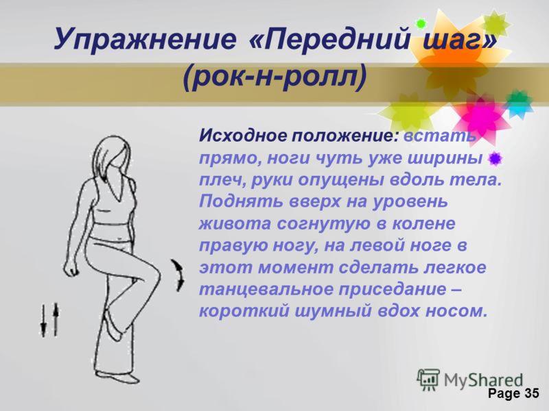 Page 35 Упражнение «Передний шаг» (рок-н-ролл) Исходное положение: встать прямо, ноги чуть уже ширины плеч, руки опущены вдоль тела. Поднять вверх на уровень живота согнутую в колене правую ногу, на левой ноге в этот момент сделать легкое танцевально
