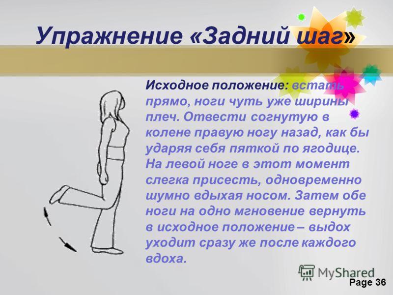 Page 36 Упражнение «Задний шаг» Исходное положение: встать прямо, ноги чуть уже ширины плеч. Отвести согнутую в колене правую ногу назад, как бы ударяя себя пяткой по ягодице. На левой ноге в этот момент слегка присесть, одновременно шумно вдыхая нос