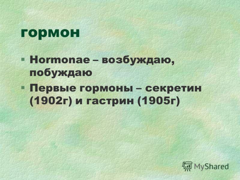 гормон §Hormonae – возбуждаю, побуждаю §Первые гормоны – секретин (1902г) и гастрин (1905г)
