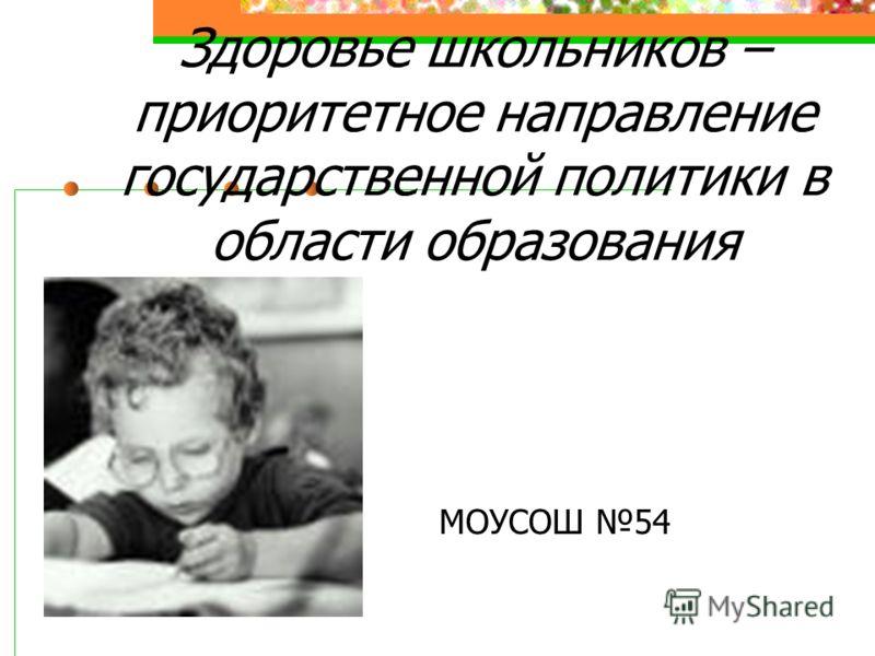 Здоровье школьников – приоритетное направление государственной политики в области образования МОУСОШ 54
