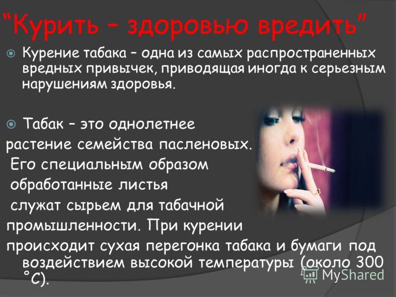 Курить – здоровью вредить Курение табака – одна из самых распространенных вредных привычек, приводящая иногда к серьезным нарушениям здоровья. Табак – это однолетнее растение семейства пасленовых. Его специальным образом обработанные листья служат сы