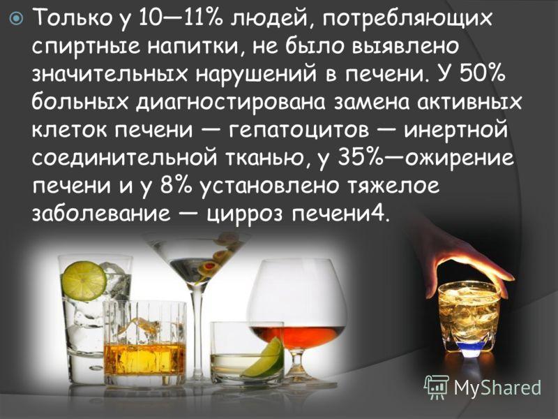 Только у 1011% людей, потребляющих спиртные напитки, не было выявлено значительных нарушений в печени. У 50% больных диагностирована замена активных клеток печени гепатоцитов инертной соединительной тканью, у 35%ожирение печени и у 8% установлено тяж