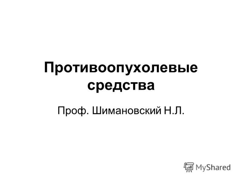 Противоопухолевые средства Проф. Шимановский Н.Л.