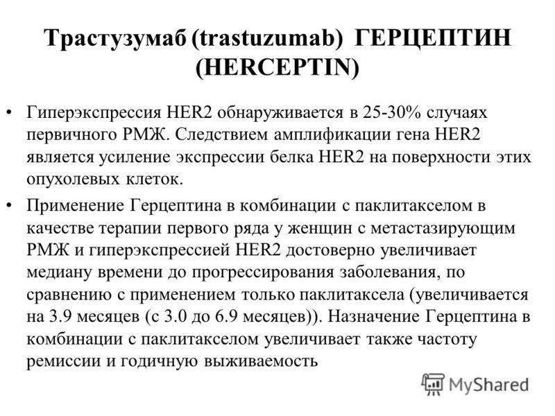 Трастузумаб (trastuzumab) ГЕРЦЕПТИН (HERCEPTIN) Гиперэкспрессия HER2 обнаруживается в 25-30% случаях первичного РМЖ. Следствием амплификации гена HER2 является усиление экспрессии белка HER2 на поверхности этих опухолевых клеток. Применение Герцептин