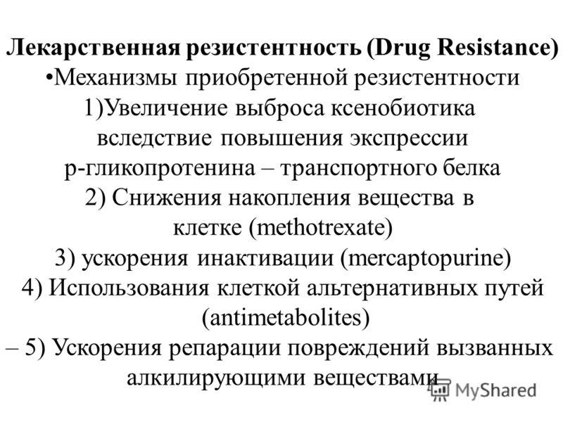 Лекарственная резистентность (Drug Resistance) Механизмы приобретенной резистентности 1)Увеличение выброса ксенобиотика вследствие повышения экспрессии р-гликопротенина – транспортного белка 2) Снижения накопления вещества в клетке (methotrexate) 3)
