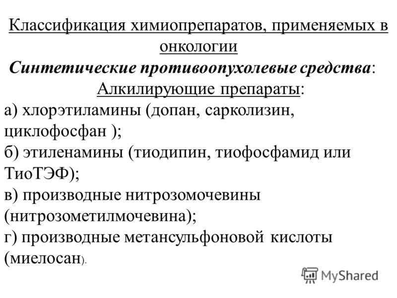 Классификация химиопрепаратов, применяемых в онкологии Синтетические противоопухолевые средства: Алкилирующие препараты: а) хлорэтиламины (допан, сарколизин, циклофосфан ); б) этиленамины (тиодипин, тиофосфамид или ТиоТЭФ); в) производные нитрозомоче