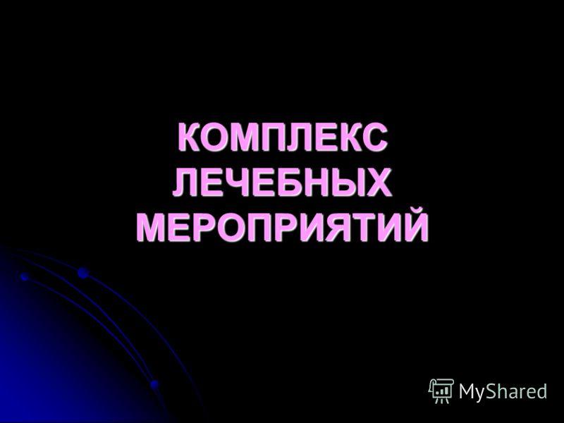 КОМПЛЕКС ЛЕЧЕБНЫХ МЕРОПРИЯТИЙ