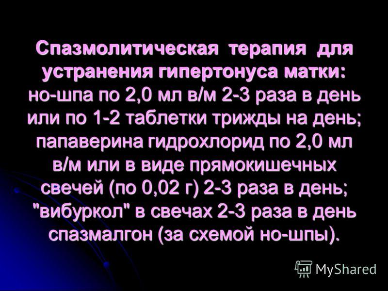 Спазмолитическая терапия для устранения гипертонуса матки: но-шпа по 2,0 мл в/м 2-3 раза в день или по 1-2 таблетки трижды на день; папаверина гидрохлорид по 2,0 мл в/м или в виде прямокишечных свечей (по 0,02 г) 2-3 раза в день;